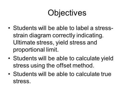 Objectives Students will be able to label a stress-strain diagram correctly indicating. Ultimate stress, yield stress and proportional limit. Students.