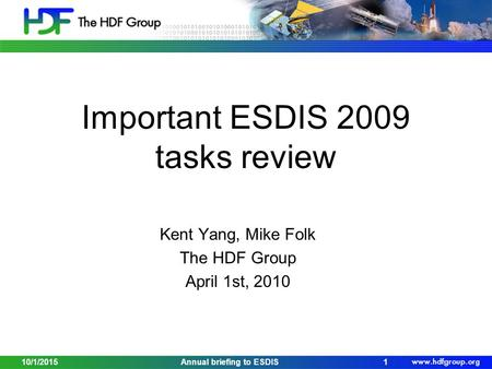 Important ESDIS 2009 tasks review Kent Yang, Mike Folk The HDF Group April 1st, 2010 10/1/20151Annual briefing to ESDIS.