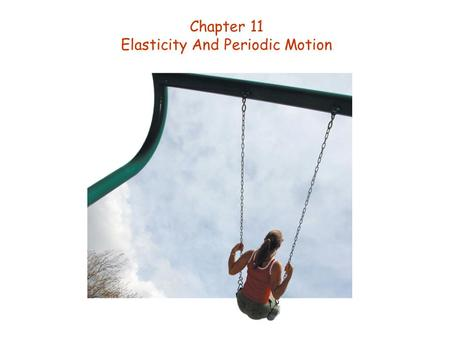 Chapter 11 Elasticity And Periodic Motion. Goals for Chapter 11 To follow periodic motion to a study of simple harmonic motion. To solve equations of.