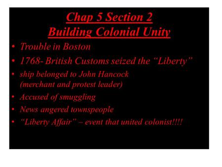 "Chap 5 Section 2 Building Colonial Unity Trouble in Boston 1768- British Customs seized the ""Liberty"" ship belonged to John Hancock (merchant and protest."