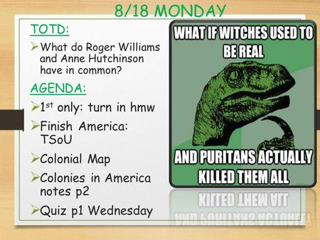 8/18 MONDAY TOTD:  What do Roger Williams and Anne Hutchinson have in common? AGENDA:  1 st only: turn in hmw  Finish America: TSoU  Colonial Map 