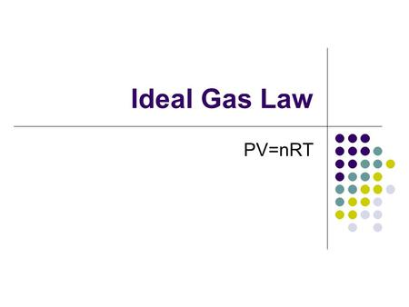 Ideal Gas Law PV=nRT Kinetic Molecular Theory 1. Gases have low density 2. Gases have elastic collisions 3. Gases have continuous random motion. 4. Gases.