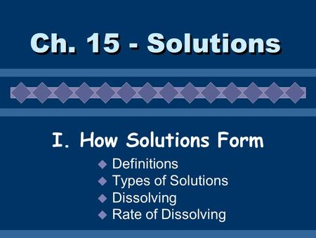 Ch. 15 - Solutions I. How Solutions Form  Definitions  Types of Solutions  Dissolving  Rate of Dissolving.