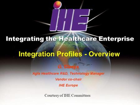 Integration Profiles - Overview Integrating the Healthcare Enterprise G. Claeys Agfa Healthcare R&D, Technology Manager Vendor co-chair IHE Europe Courtesy.