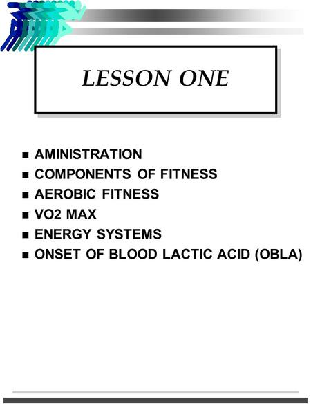 LESSON ONE n AMINISTRATION n COMPONENTS OF FITNESS n <strong>AEROBIC</strong> FITNESS n VO2 MAX n ENERGY SYSTEMS n ONSET OF BLOOD LACTIC ACID (OBLA)