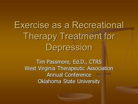 <strong>Exercise</strong> as a Recreational Therapy Treatment for Depression Tim Passmore, Ed.D., CTRS West Virginia Therapeutic Association Annual Conference Oklahoma.
