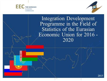Integration Development Programme in the Field of Statistics of the Eurasian Economic Union for 2016 - 2020 2015 EEC THE EURASIAN ECONOMIC COMMISSION.