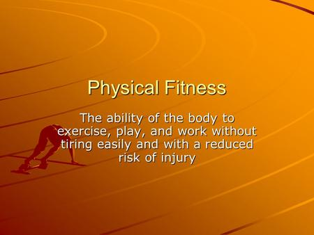 Physical Fitness The ability of the body to exercise, play, and work without tiring easily and with a reduced risk of injury.