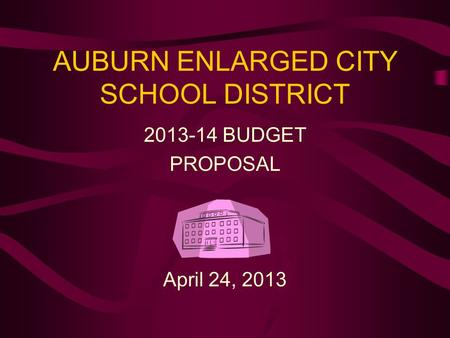 AUBURN ENLARGED CITY SCHOOL DISTRICT 2013-14 BUDGET PROPOSAL April 24, 2013.