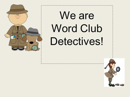 We are Word Club Detectives!. Week 1: 5's club Let's read the words together: and He the to you.