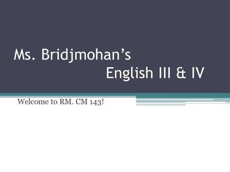Ms. Bridjmohan's English III & IV Welcome to RM. CM 143!