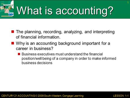 CENTURY 21 ACCOUNTING © 2009 South-Western, Cengage Learning What is accounting? The planning, recording, analyzing, and interpreting of financial information.