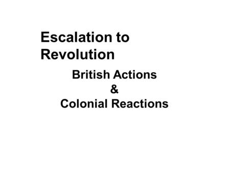 Escalation to Revolution British Actions & Colonial Reactions.