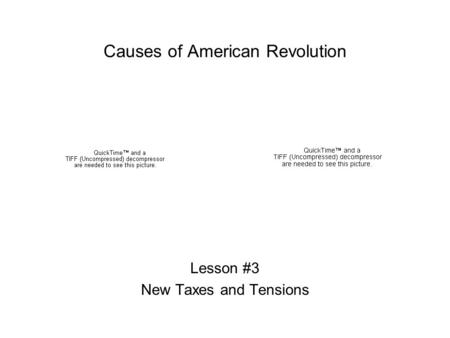 Causes of American Revolution Lesson #3 New Taxes and Tensions.