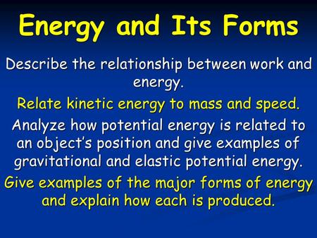 Energy and Its Forms Describe the relationship between work and energy. Relate kinetic energy to mass and speed. Analyze how potential energy is related.