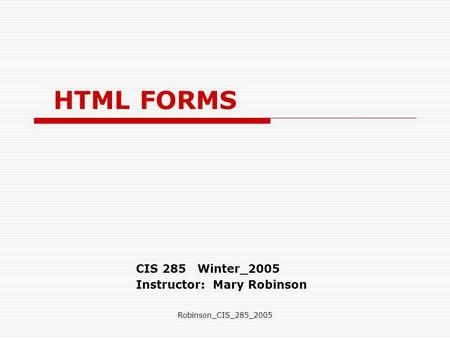 Robinson_CIS_285_2005 HTML FORMS CIS 285 Winter_2005 Instructor: Mary Robinson.