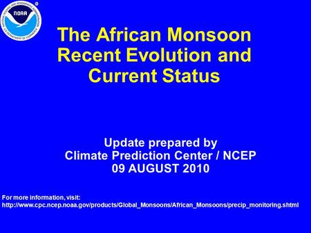 The African Monsoon Recent Evolution and Current Status Update prepared by Climate Prediction Center / NCEP 09 AUGUST 2010 For more information, visit: