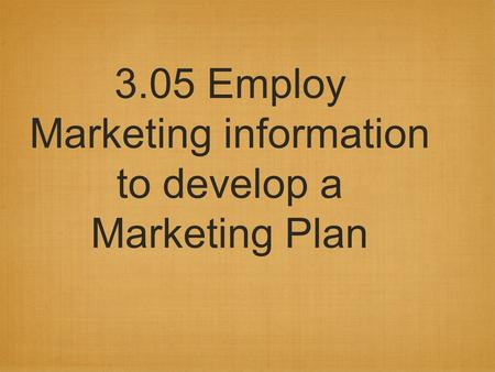 3.05 Employ Marketing information to develop a Marketing Plan.