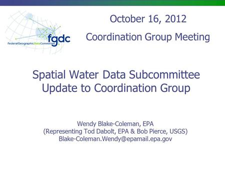 Spatial Water Data Subcommittee Update to Coordination Group Wendy Blake-Coleman, EPA (Representing Tod Dabolt, EPA & Bob Pierce, USGS)