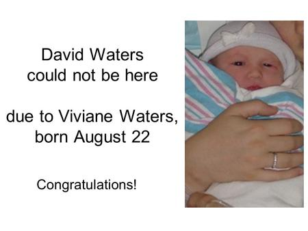 David Waters could not be here due to Viviane Waters, born August 22 Congratulations!