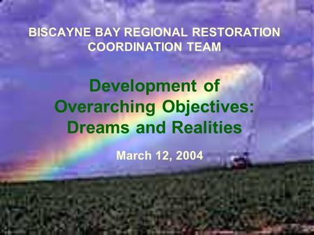 BISCAYNE BAY REGIONAL RESTORATION COORDINATION TEAM Development of Overarching Objectives: Dreams and Realities March 12, 2004.