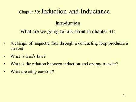 1 Chapter 30: Induction and Inductance Introduction What are we going to talk about in chapter 31: A change of magnetic flux through a conducting loop.