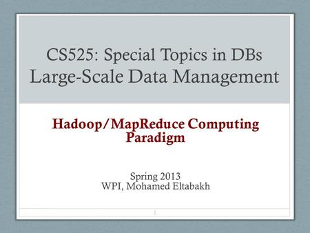 CS525: Special Topics in DBs Large-Scale Data Management Hadoop/MapReduce Computing Paradigm Spring 2013 WPI, Mohamed Eltabakh 1.