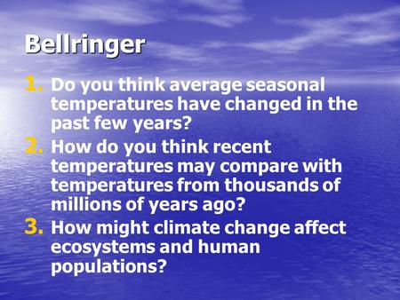 Bellringer 1. 1. Do you think average seasonal temperatures have changed in the past few years? 2. 2. How do you think recent temperatures may compare.