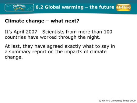© Oxford University Press 2009 6.2 <strong>Global</strong> <strong>warming</strong> – the future Climate change – what next? It's April 2007. Scientists from more than 100 countries have.