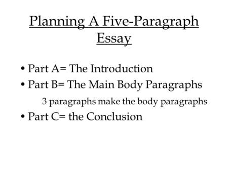 Planning A Five-Paragraph Essay Part A= The Introduction Part B= The Main Body Paragraphs 3 paragraphs make the body paragraphs Part C= the Conclusion.