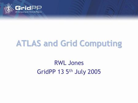 ATLAS and Grid Computing RWL Jones GridPP 13 5 th July 2005.