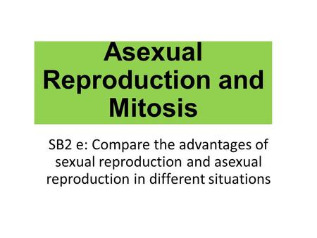Asexual Reproduction and Mitosis SB2 e: Compare the advantages of sexual reproduction and asexual reproduction in different situations.