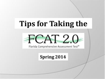 Spring 2014 Tips for Taking the. It's almost time to take the FCAT 2.0! Here are some important explanations and reminders to help you do your very best.