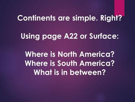Continents are simple. Right? Using page A22 or Surface: Where is North America? Where is South America? What is in between?
