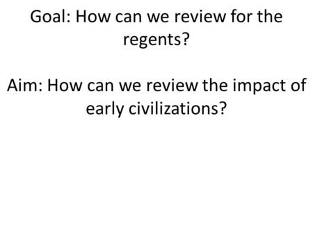 Goal: How can we review for the regents? Aim: How can we review the impact of early civilizations?