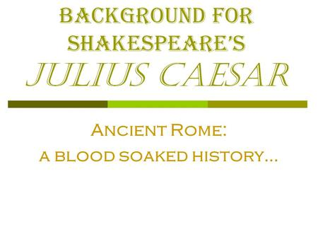Background for Shakespeare's Julius Caesar Ancient Rome: a blood soaked history…
