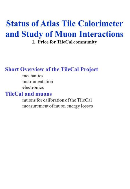 Status of Atlas Tile Calorimeter and Study of Muon Interactions L. Price for TileCal community Short Overview of the TileCal Project mechanics instrumentation.