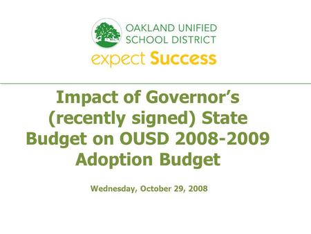 Every student. every classroom. every day. Impact of Governor's (recently signed) State Budget on OUSD 2008-2009 Adoption Budget Wednesday, October 29,