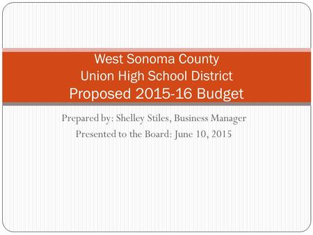 Prepared by: Shelley Stiles, Business Manager Presented to the Board: June 10, 2015 West Sonoma County Union High School District Proposed 2015-16 Budget.