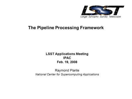The Pipeline Processing Framework LSST Applications Meeting IPAC Feb. 19, 2008 Raymond Plante National Center for Supercomputing Applications.