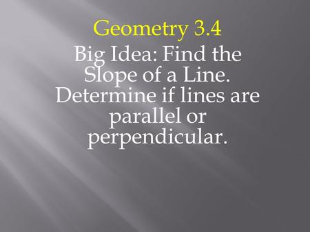 Geometry 3.4 Big Idea: Find the Slope of a Line. Determine if lines are parallel or perpendicular.