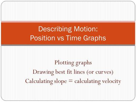 Plotting graphs Drawing best fit lines (or curves) Calculating slope = calculating velocity Describing Motion: Position vs Time Graphs.
