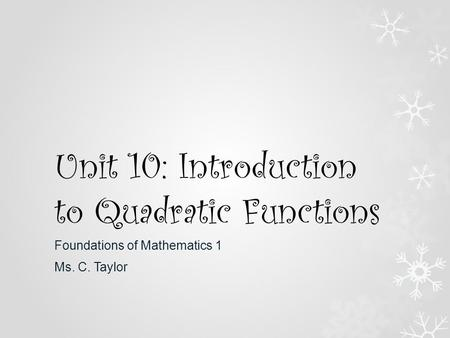 Unit 10: Introduction to Quadratic Functions Foundations of Mathematics 1 Ms. C. Taylor.