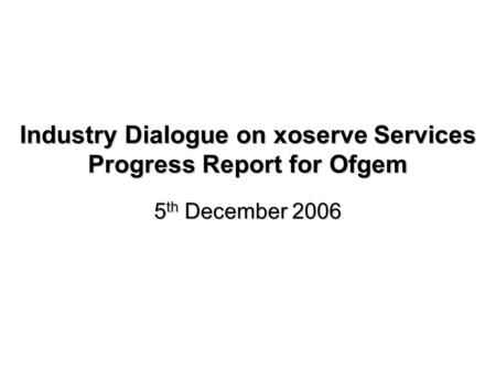 Industry Dialogue on xoserve Services Progress Report for Ofgem 5 th December 2006.