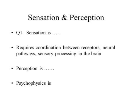 Sensation & Perception Q1 Sensation is ….. Requires coordination between receptors, neural pathways, sensory processing in the brain Perception is …… Psychophysics.