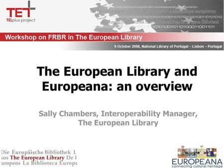 Sally Chambers, Interoperability Manager, The European Library The European Library and Europeana: an overview.
