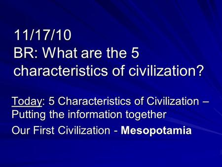 11/17/10 BR: What are the 5 characteristics of civilization? Today: 5 Characteristics of Civilization – Putting the information together Our First Civilization.