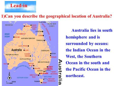 Lead-in 1)Can you describe the geographical location of Australia? Australia lies in south hemisphere and is surrounded by oceans: the Indian Ocean in.