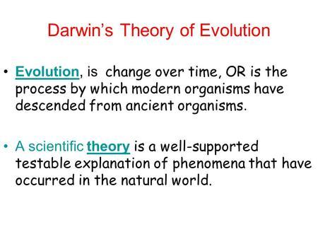 Darwin's Theory of Evolution Evolution, is change over time, OR is the process by which modern organisms have descended from ancient organisms.Evolution.