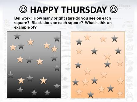 HAPPY THURSDAY Bellwork: How many bright stars do you see on each square? Black stars on each square? What is this an example of?